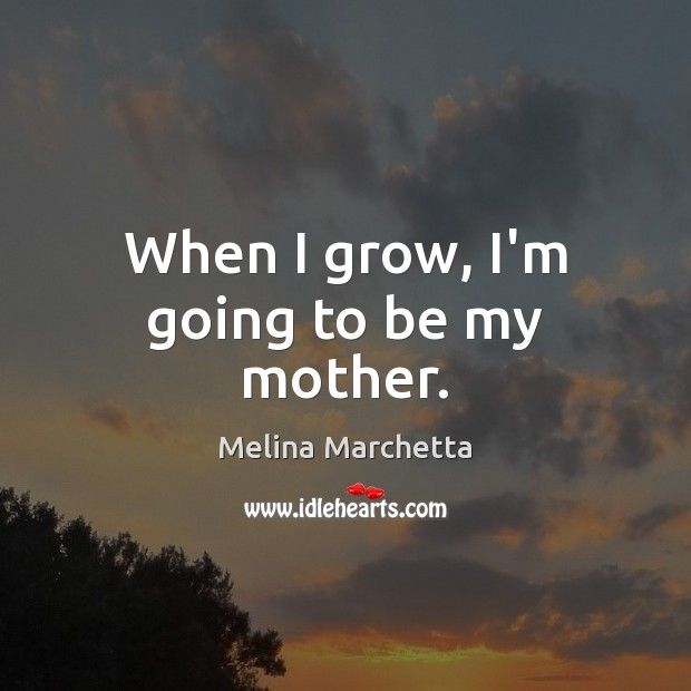 When I grow, I'm going to be my mother. Melina Marchetta Picture Quote