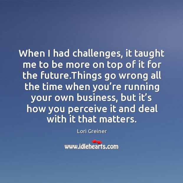 When I had challenges, it taught me to be more on top of it for the future. Image