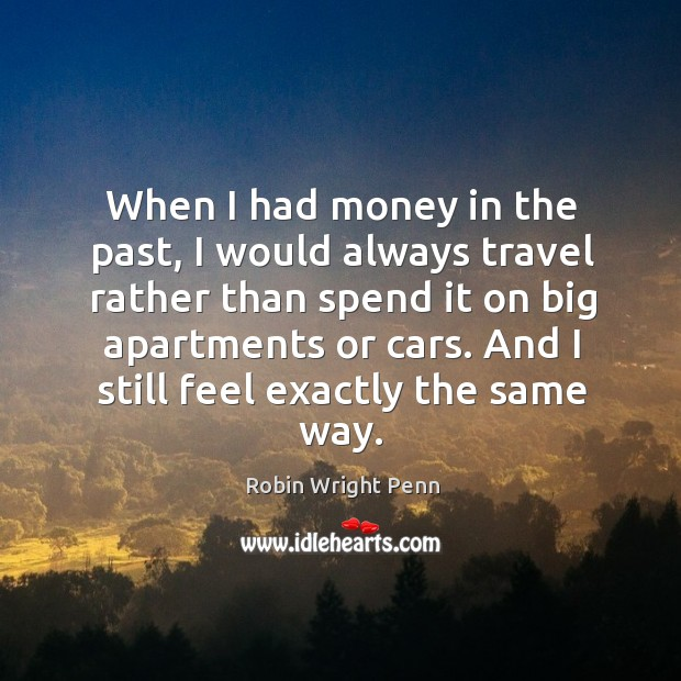 When I had money in the past, I would always travel rather than spend it on big apartments or cars. Robin Wright Penn Picture Quote