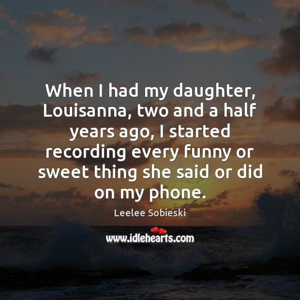 Image, When I had my daughter, Louisanna, two and a half years ago,