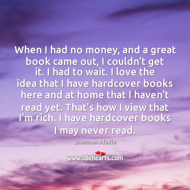 When I had no money, and a great book came out, I Sherman Alexie Picture Quote