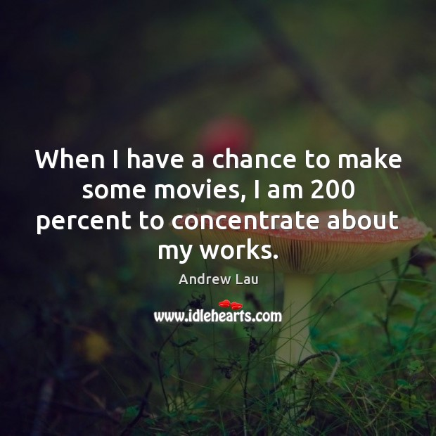 When I have a chance to make some movies, I am 200 percent to concentrate about my works. Andrew Lau Picture Quote