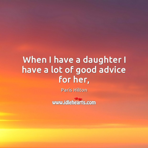 When I have a daughter I have a lot of good advice for her, Paris Hilton Picture Quote