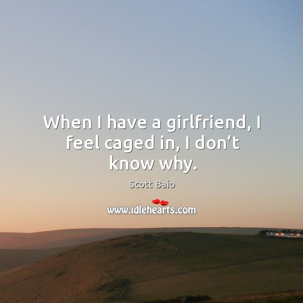 When I have a girlfriend, I feel caged in, I don't know why. Scott Baio Picture Quote