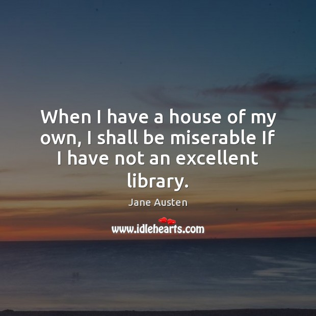 When I have a house of my own, I shall be miserable If I have not an excellent library. Image