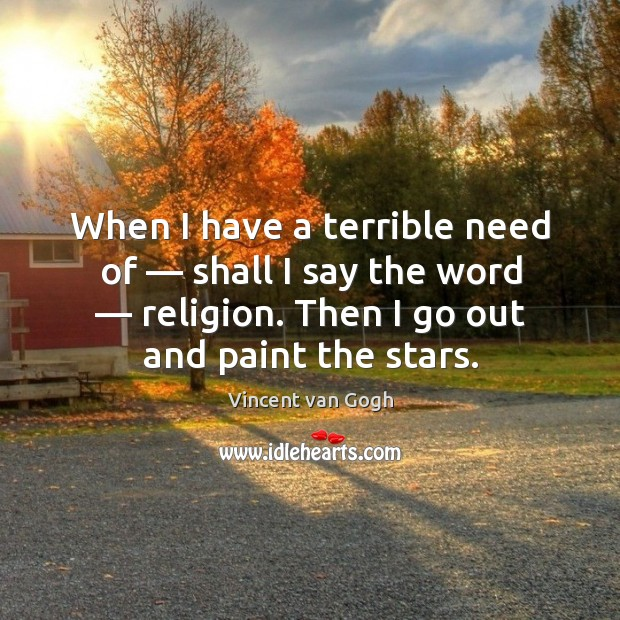 When I have a terrible need of — shall I say the word — religion. Then I go out and paint the stars. Image