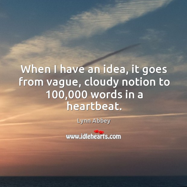 When I have an idea, it goes from vague, cloudy notion to 100,000 words in a heartbeat. Image