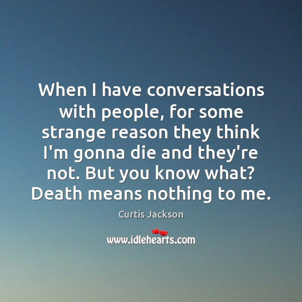 When I have conversations with people, for some strange reason they think Curtis Jackson Picture Quote