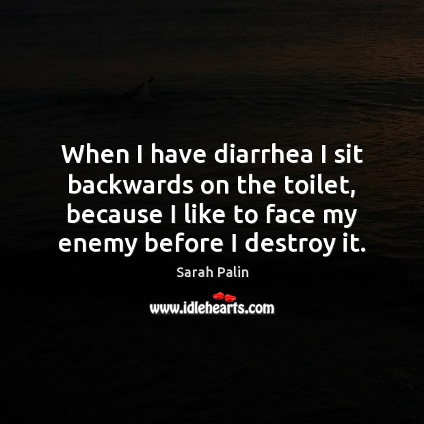 When I have diarrhea I sit backwards on the toilet, because I Sarah Palin Picture Quote