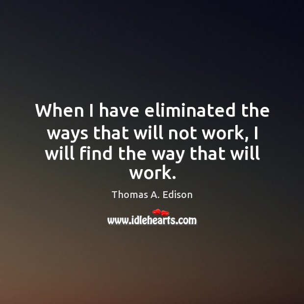 When I have eliminated the ways that will not work, I will find the way that will work. Thomas A. Edison Picture Quote