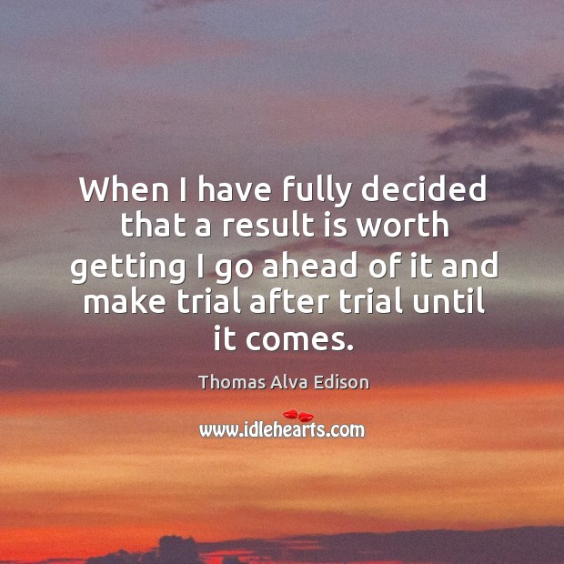 When I have fully decided that a result is worth getting I go ahead of it and make trial after trial until it comes. Image
