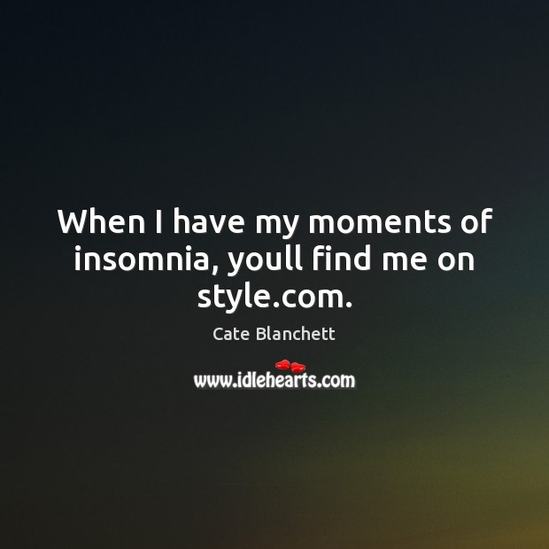 When I have my moments of insomnia, youll find me on style.com. Cate Blanchett Picture Quote