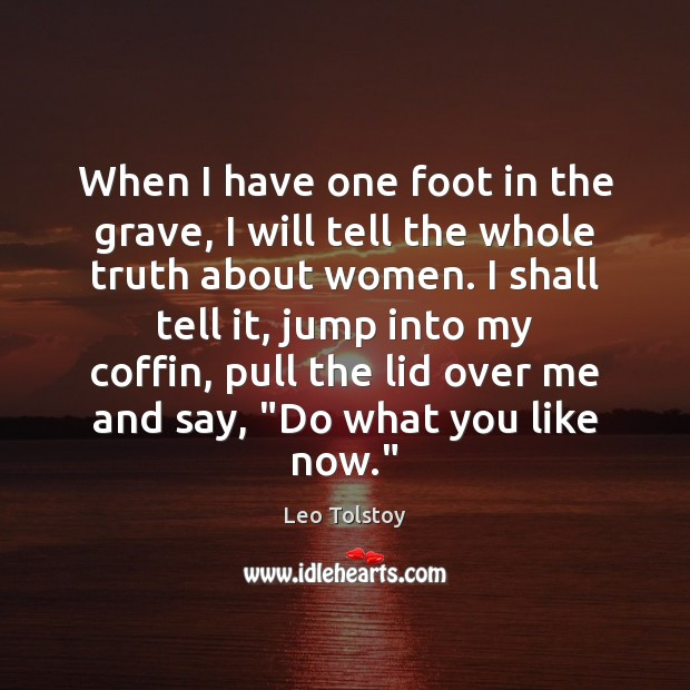 Image, When I have one foot in the grave, I will tell the