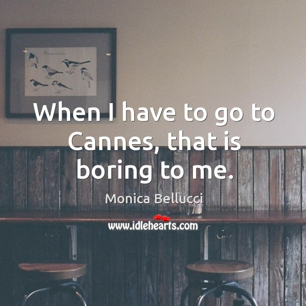 When I have to go to cannes, that is boring to me. Monica Bellucci Picture Quote