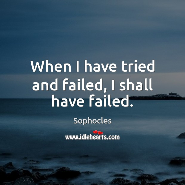 When I have tried and failed, I shall have failed. Sophocles Picture Quote