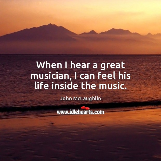 When I hear a great musician, I can feel his life inside the music. Image