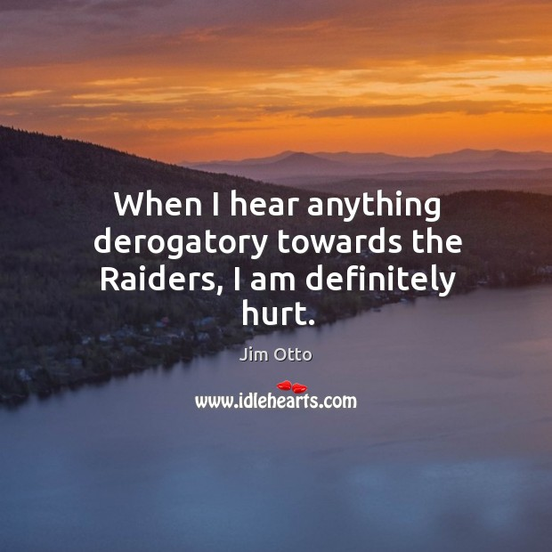 When I hear anything derogatory towards the raiders, I am definitely hurt. Jim Otto Picture Quote