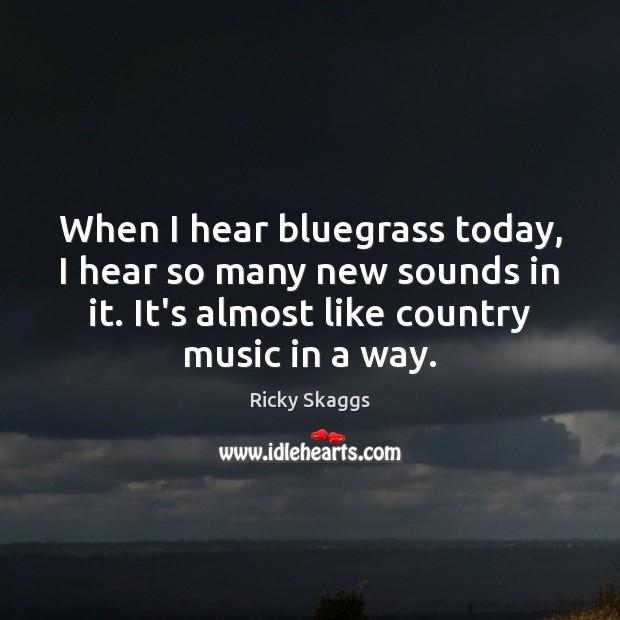 When I hear bluegrass today, I hear so many new sounds in Ricky Skaggs Picture Quote