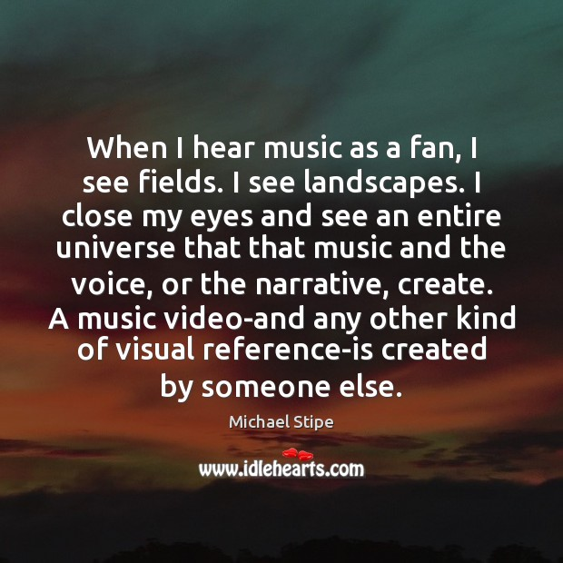When I hear music as a fan, I see fields. I see Michael Stipe Picture Quote