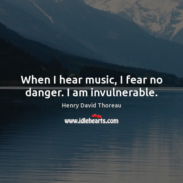 When I hear music, I fear no danger. I am invulnerable. Image