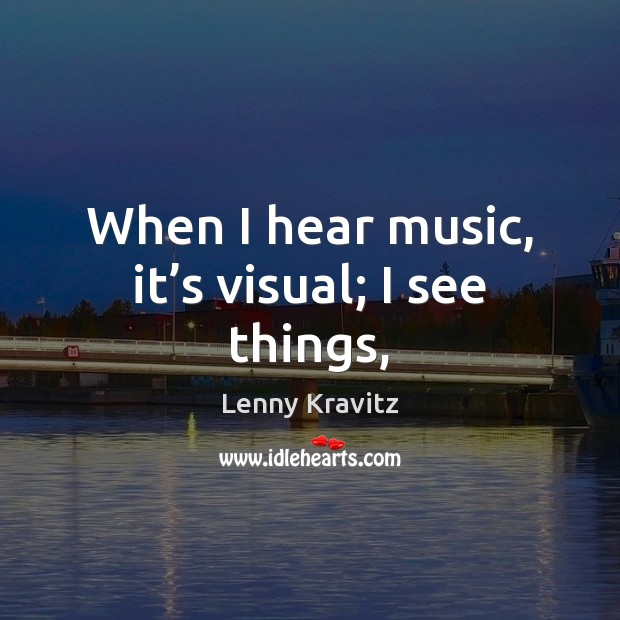 When I hear music, it's visual; I see things, Lenny Kravitz Picture Quote