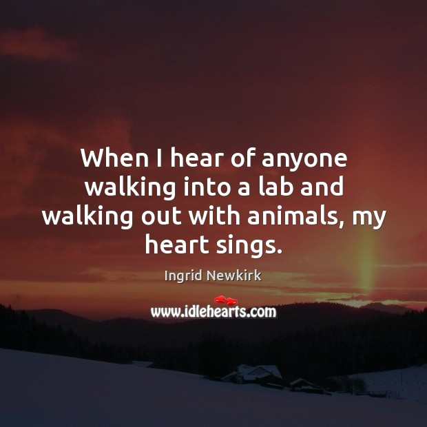 Ingrid Newkirk Picture Quote image saying: When I hear of anyone walking into a lab and walking out with animals, my heart sings.