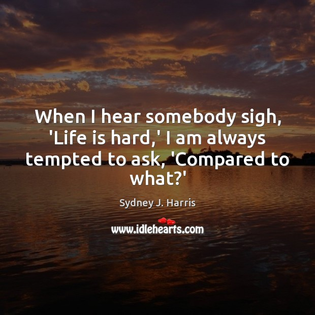When I hear somebody sigh, 'Life is hard,' I am always tempted to ask, 'Compared to what?' Life is Hard Quotes Image