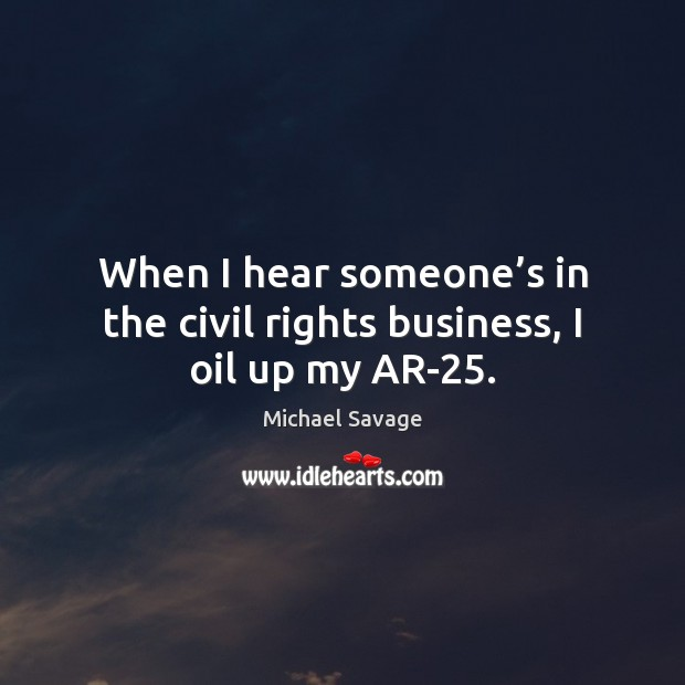 When I hear someone's in the civil rights business, I oil up my AR-25. Michael Savage Picture Quote