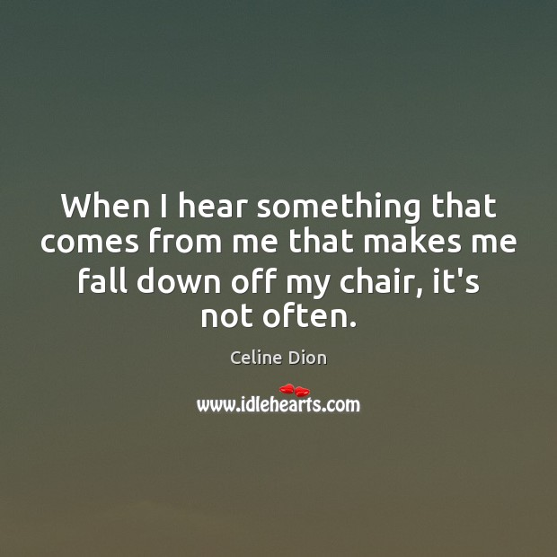 When I hear something that comes from me that makes me fall Celine Dion Picture Quote