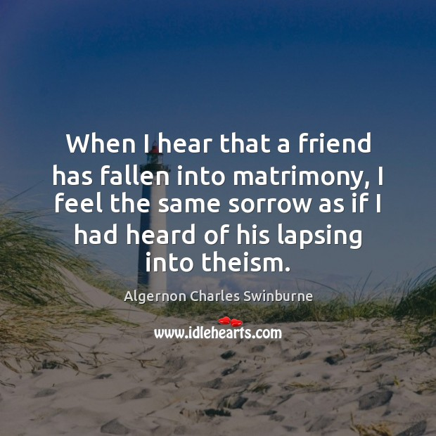 When I hear that a friend has fallen into matrimony, I feel Algernon Charles Swinburne Picture Quote