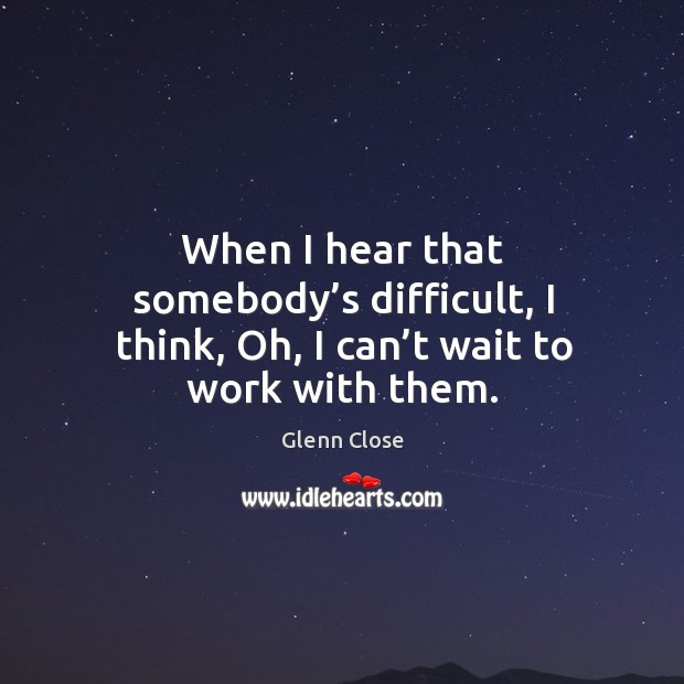 When I hear that somebody's difficult, I think, oh, I can't wait to work with them. Image