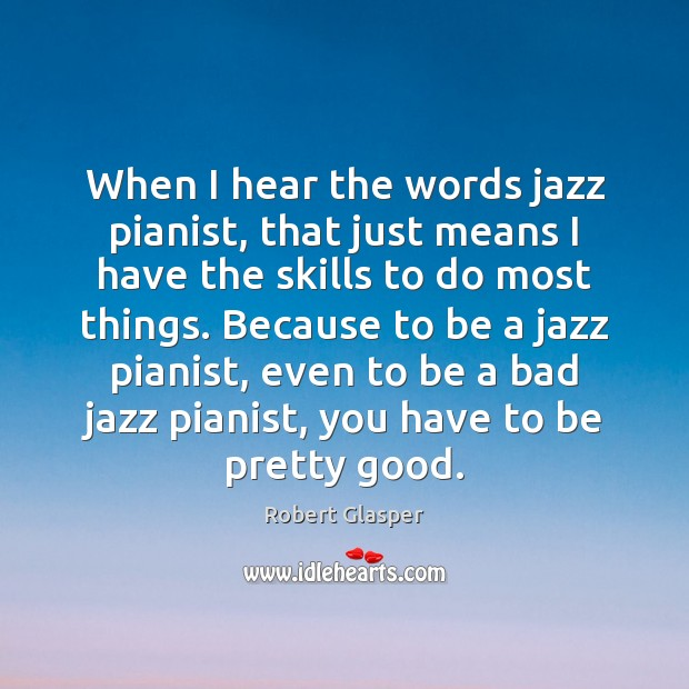 When I hear the words jazz pianist, that just means I have Image