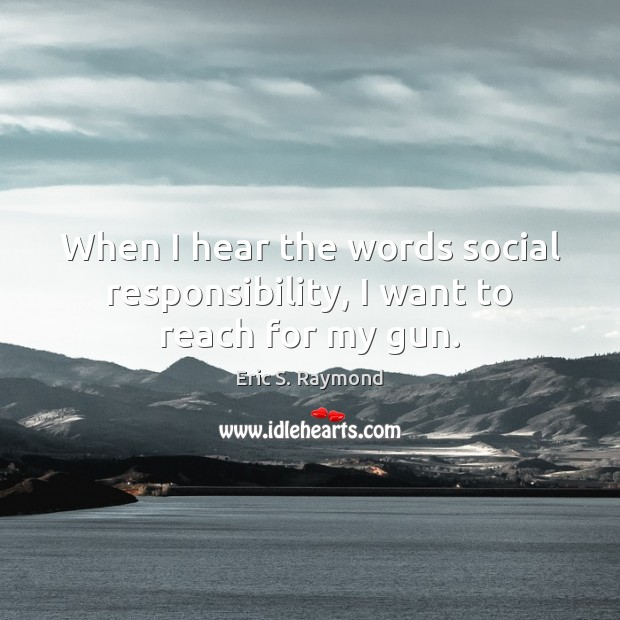 When I hear the words social responsibility, I want to reach for my gun. Social Responsibility Quotes Image