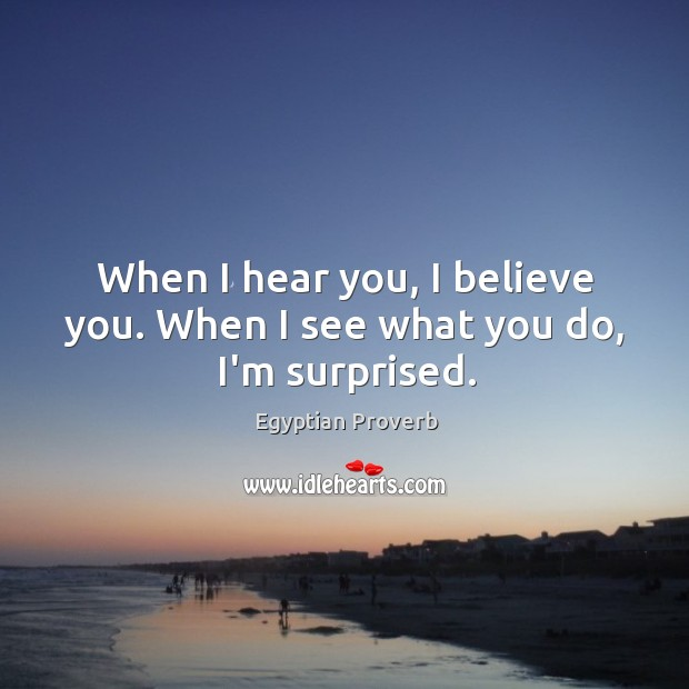 Image, When I hear you, I believe you. When I see what you do, i'm surprised.