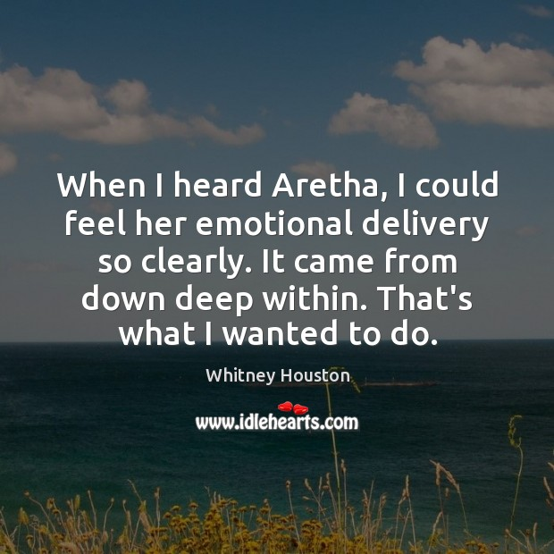 When I heard Aretha, I could feel her emotional delivery so clearly. Whitney Houston Picture Quote