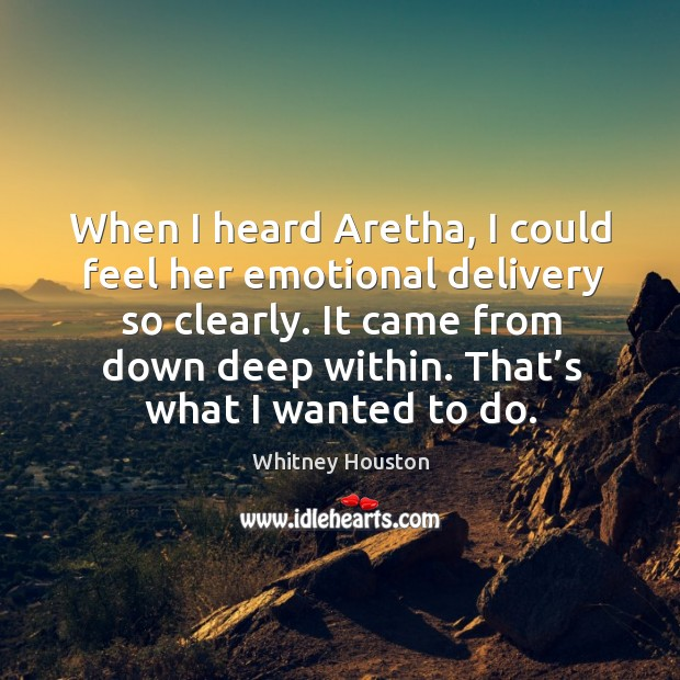 When I heard aretha, I could feel her emotional delivery so clearly. It came from down deep within. Whitney Houston Picture Quote