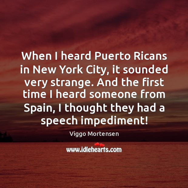 When I heard Puerto Ricans in New York City, it sounded very Viggo Mortensen Picture Quote