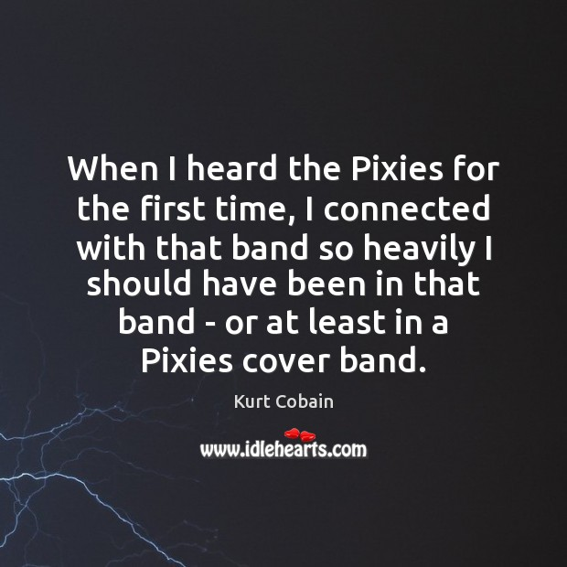 When I heard the Pixies for the first time, I connected with Kurt Cobain Picture Quote