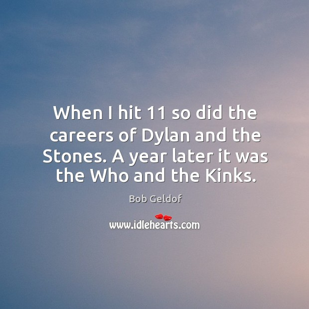 When I hit 11 so did the careers of dylan and the stones. A year later it was the who and the kinks. Bob Geldof Picture Quote