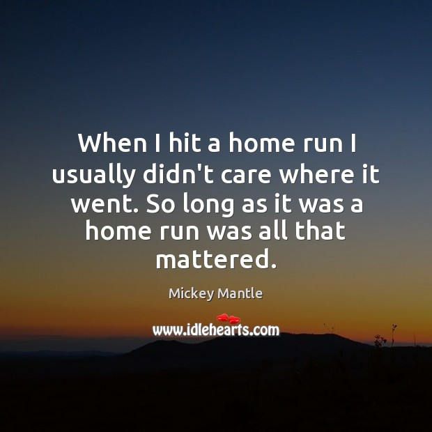 When I hit a home run I usually didn't care where it Mickey Mantle Picture Quote