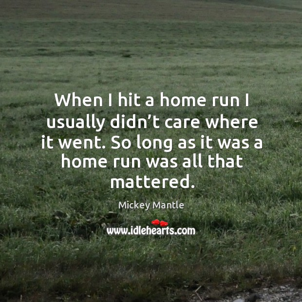 When I hit a home run I usually didn't care where it went. So long as it was a home run was all that mattered. Image