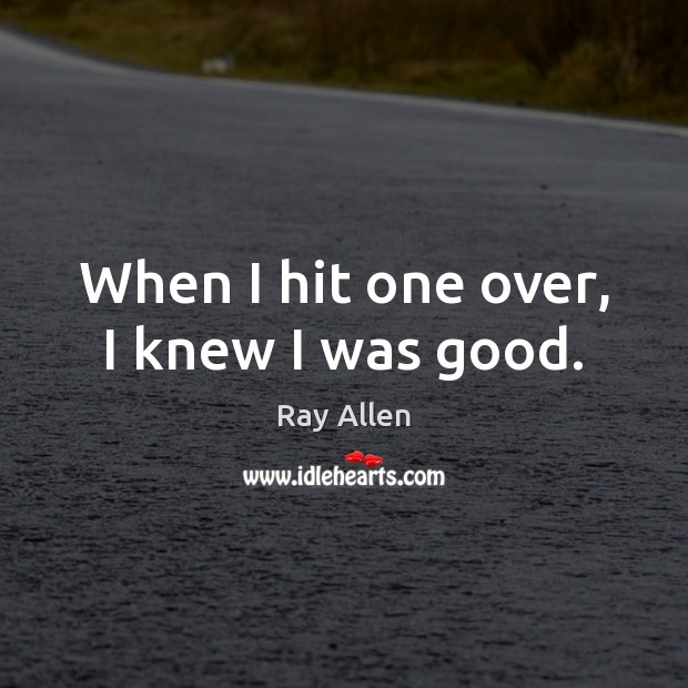When I hit one over, I knew I was good. Image