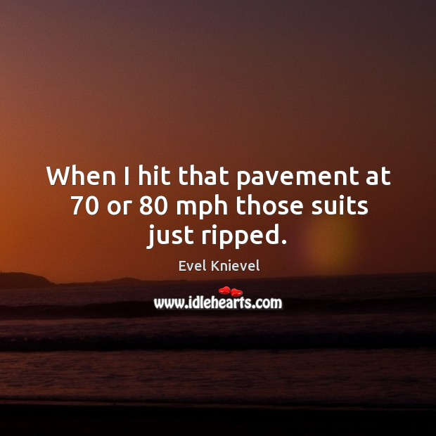 When I hit that pavement at 70 or 80 mph those suits just ripped. Image