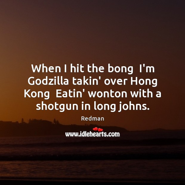 When I hit the bong  I'm Godzilla takin' over Hong Kong  Eatin' Image
