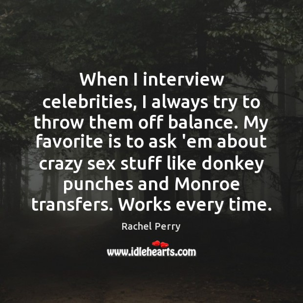 When I interview celebrities, I always try to throw them off balance. Image