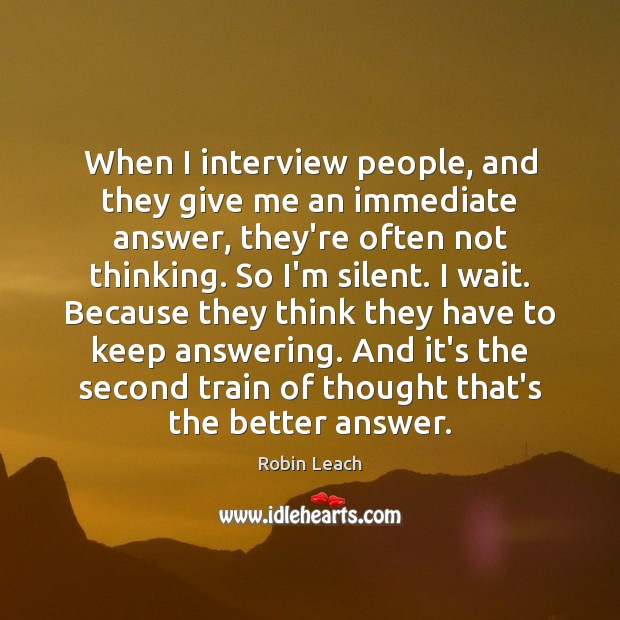 When I interview people, and they give me an immediate answer, they're Robin Leach Picture Quote