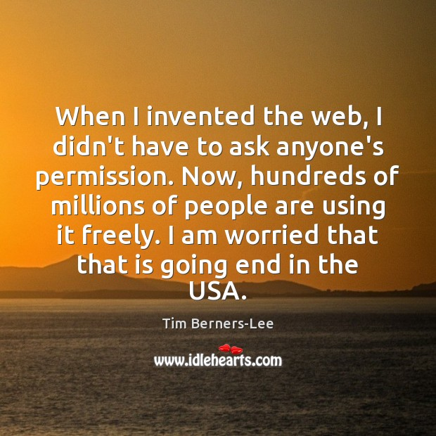 When I invented the web, I didn't have to ask anyone's permission. Tim Berners-Lee Picture Quote