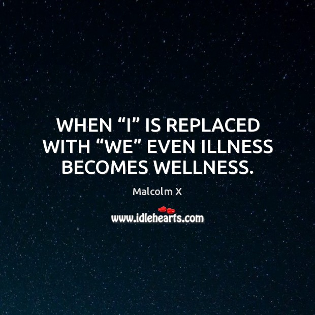 """Image, WHEN """"I"""" IS REPLACED WITH """"WE"""" EVEN ILLNESS BECOMES WELLNESS."""