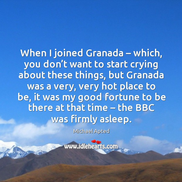 When I joined granada – which, you don't want to start crying about these things, but granada was a very Image