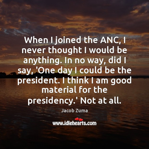 When I joined the ANC, I never thought I would be anything. Jacob Zuma Picture Quote